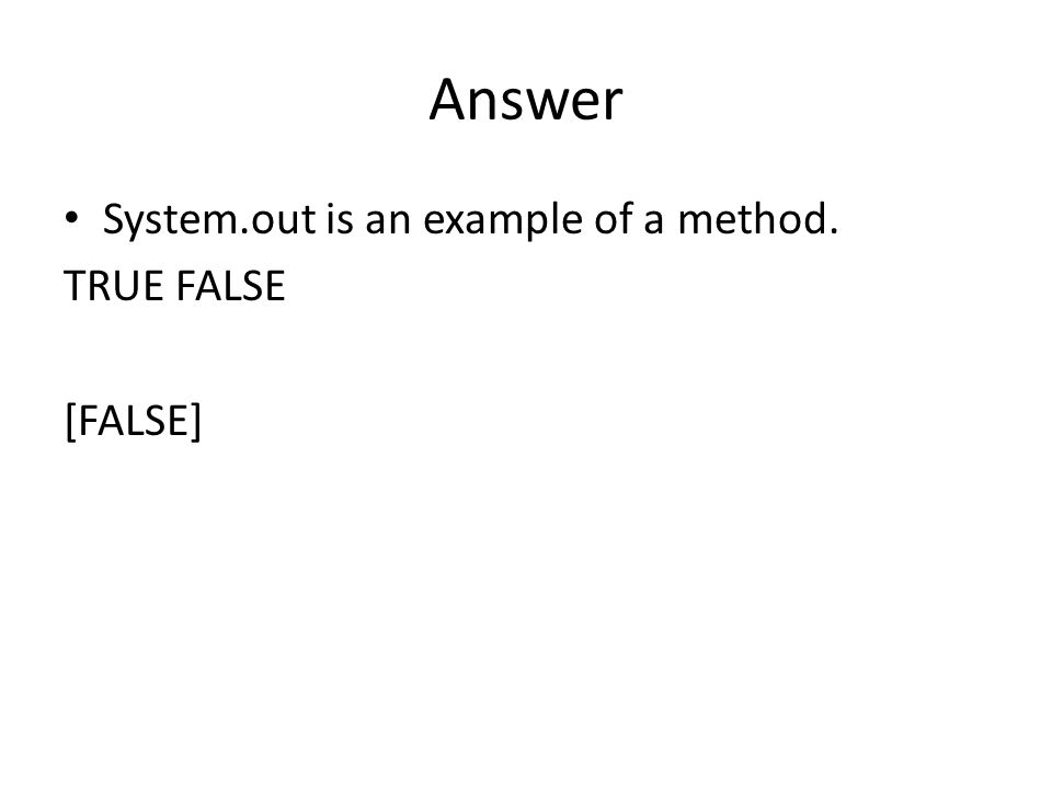 Answer System.out is an example of a method. TRUE FALSE [FALSE]